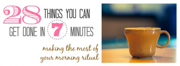 28 Things You Can Get Done in 7 Minutes - Making the Most of your Morning Ritual
