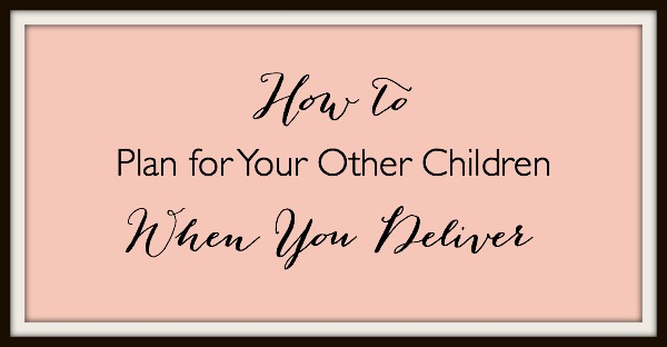 How to Plan for your Other Children when you Deliver