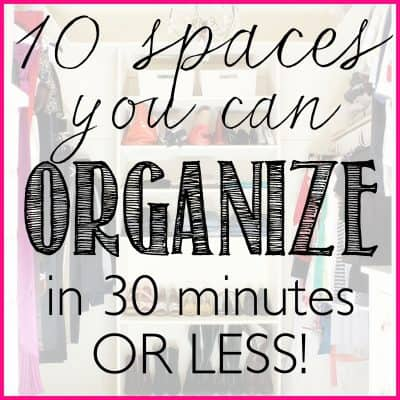 10 Spaces you can Organize in 30 minutes or Less!